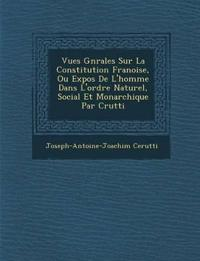 Vues G¿n¿rales Sur La Constitution Fran¿oise, Ou Expos¿ De L'homme Dans L'ordre Naturel, Social Et Monarchique Par C¿rutti