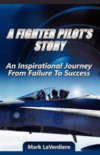 A Fighter Pilot's Story: An Inspirational Journey from Failure to Success