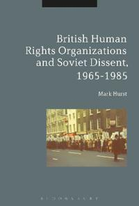British Human Rights Organisations and Soviet Dissent, 1965-1985