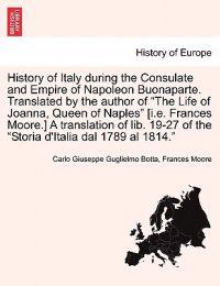 "History of Italy During the Consulate and Empire of Napoleon Buonaparte. Translated by the Author of ""The Life of Joanna, Queen of Naples"" [I.E. Frances Moore.] a Translation of Lib. 19-27 of the ""Storia D'Italia Dal 1789 Al 1814."""
