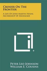 Crosier on the Frontier: A Life of John Martin Henni, Archbishop of Milwaukee