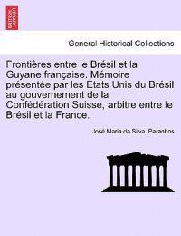 Frontieres Entre Le Bresil Et La Guyane Francaise. Memoire Presentee Par Les Etats Unis Du Bresil Au Gouvernement de La Confederation Suisse, Arbitre Entre Le Bresil Et La France. Tome II.