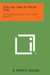 You Do Take It with You: An Adventure Into the Vaster Reality