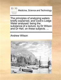 The Principles of Analysing Waters Briefly Explained, and Cock's Lodge Water Analysed