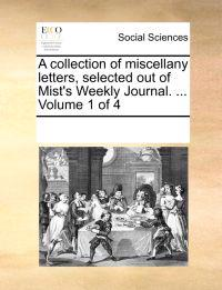 A Collection of Miscellany Letters, Selected Out of Mist's Weekly Journal. ... Volume 1 of 4