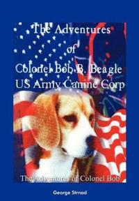 Thge Adventures of Colonel Bob B. Beagle US Army Canine Corp