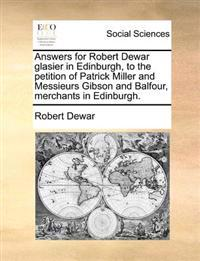 Answers for Robert Dewar Glasier in Edinburgh, to the Petition of Patrick Miller and Messieurs Gibson and Balfour, Merchants in Edinburgh.