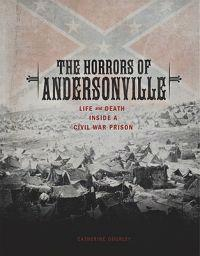 The Horrors of Andersonville: Life and Death Inside a Civil War Prison