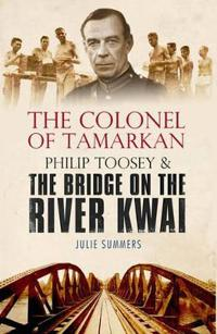 Colonel of tamarkan - philip toosey and the bridge on the river kwai