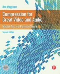 Compression for Great Video and Audio: Master Tips and Common Sense