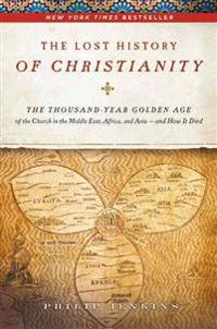 The Lost History of Christianity: The Thousand-Year Golden Age of the Church in the Middle East, Africa, and Asia - And How It Died
