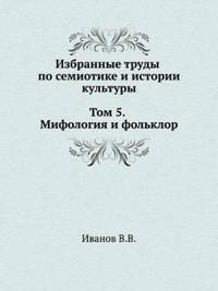 Selected Works on Semiotics and Cultural History. Volume 5. Mythology and Folklore