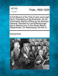 A Full Report of the Trial of John and Leigh Hunt, Proprietors of the Examiner, on an Information Filed Ex-Officio by the Attorney-General. Decided by Lord Ellenborough, and a Special Jury, in the King's Bench, Westminster, on Wednesday, the 9th Of...