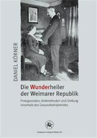 Die Wunderheiler Der Weimarer Republik: Protagonisten, Heilmethoden Und Stellung Innerhalb Des Gesundheitsbetriebs