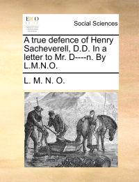 A True Defence of Henry Sacheverell, D.D. in a Letter to Mr. D----N. by L.M.N.O.