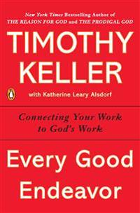 Every Good Endeavor: Connecting Your Work to God's Work