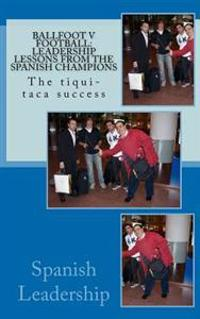 Ballfoot V Football: Leadership Lessons from the Spanish Champions: The Tiqui-Taca Success