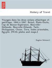 Voyages Dans Les Deux Oce ANS Atlantique Et Pacifique, 1844 a 1847. Bre Sil, E Tats-Units, Cap de Bonne-Espe Rance, Nouvelle-Hollande, Nouvelle-Ze Lande, Taiti, Philippines, Chine, Java, Indes Orientales, E Gypte. [With Plates and Maps.]