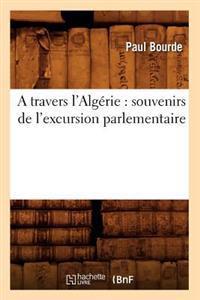 A Travers l'Alg�rie: Souvenirs de l'Excursion Parlementaire