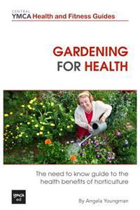 Gardening for Health: The Need to Know Guide to the Health Benefits of Horticulture
