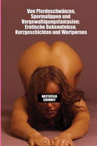 Von Pferdeschwaenzen, Spermalippen Und Vergewaltigungsfantasien: Erotische Bekenntnisse, Kurzgeschichten Und Wortpornos (20 Mal Sex Pur!)