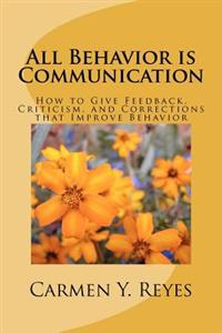 All Behavior Is Communication: How to Give Feedback, Criticism, and Corrections That Improve Behavior