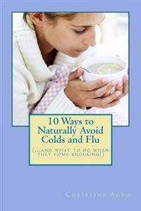 10 Ways to Naturally Avoid Colds and Flu: (...and What to Do When They Come Knocking)