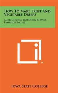 How to Make Fruit and Vegetable Driers: Agricultural Extension Service, Pamphlet No. 68