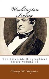Washington Irving: The Riverside Biographical Series Volume 11