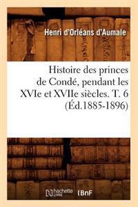Histoire Des Princes de Conde, Pendant Les Xvie Et Xviie Siecles. T. 6 (Ed.1885-1896)