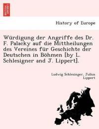 W rdigung Der Angriffe Des Dr. F. Palacky Auf Die Mittheilungen Des Vereines F r Geschichte Der Deutschen in B hmen [by L. Schlesigner and J. Lippert].