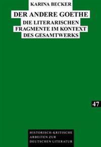 Der Andere Goethe: Die Literarischen Fragmente Im Kontext Des Gesamtwerks