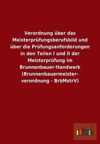 Verordnung Uber Das Meisterprufungsberufsbild Und Uber Die Prufungsanforderungen in Den Teilen I Und II Der Meisterprufung Im Brunnenbauer-Handwerk (B