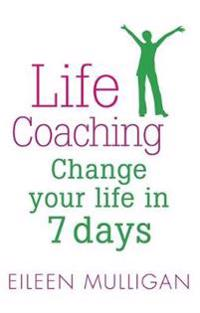 Life Coaching: Change Your Life in 7 Days