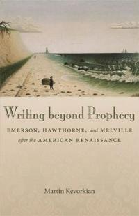 Writing Beyond Prophecy: Emerson, Hawthorne, and Melville After the American Renaissance