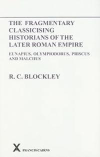 The Fragmentary Classicising Historians of the Later Roman Empire: Eunapius, Olympiodorus, Priscus and Malchus