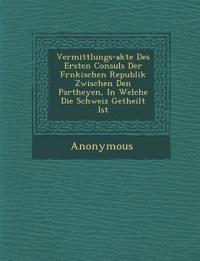 Vermittlungs-Akte Des Ersten Consuls Der Fr Nkischen Republik Zwischen Den Partheyen, in Welche Die Schweiz Getheilt Ist