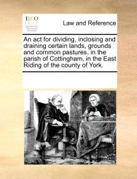 An ACT for Dividing, Inclosing and Draining Certain Lands, Grounds and Common Pastures, in the Parish of Cottingham, in the East Riding of the County of York.