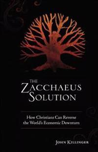 The Zacchaeus Solution: How Christians Can Reverse the World's Economic Downturn