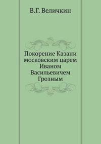 Pokorenie Kazani Moskovskim Tsarem Ivanom Vasil'evichem Groznym