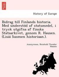 Bidrag Till Finlands Historia. Med Understo¨d AF Statsmedel, I Tryck Utgifna AF Finska Statsarkivet, Genom R. Hausen. (Lisia¨ Suomen Historiaan.).