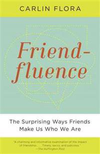 Friendfluence: The Surprising Ways Friends Make Us Who We Are