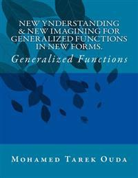 New Ynderstanding & New Imagining for Generalized Functions in New Forms: Generalized Functions