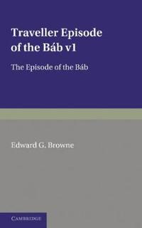 A Traveller's Narrative Written to Illustrate the Episode of the Bab