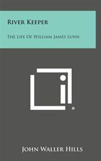 River Keeper: The Life of William James Lunn