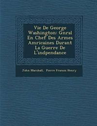 Vie De George Washington: G¿n¿ral En Chef Des Arm¿es Am¿ricaines Durant La Guerre De L'ind¿pendance