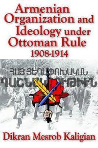 Armenian Organization and Ideology under Ottoman Rule, 1908-1914