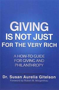 Giving Is Not Just for the Very Rich: A How-To Guide for Giving and Philanthropy