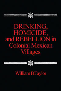 Drinking, Homicide, and Rebellion in Colonial Mexican Villages