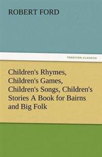 Children's Rhymes, Children's Games, Children's Songs, Children's Stories a Book for Bairns and Big Folk